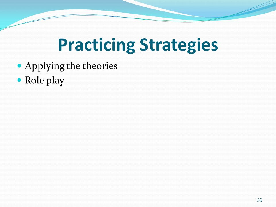 Practicing Strategies Applying the theories Role play 36
