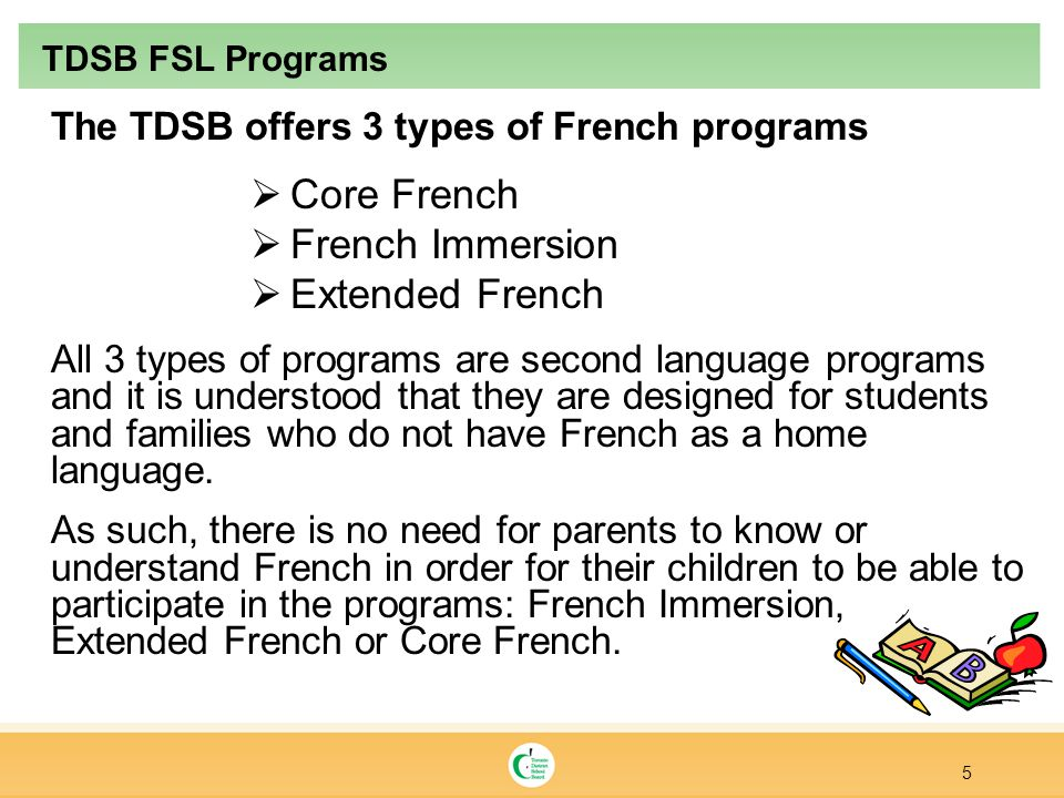 The TDSB offers 3 types of French programs  Core French  French Immersion  Extended French All 3 types of programs are second language programs and it is understood that they are designed for students and families who do not have French as a home language.