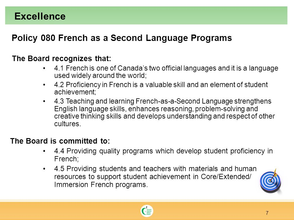 Policy 080 French as a Second Language Programs The Board recognizes that: 4.1 French is one of Canada's two official languages and it is a language used widely around the world; 4.2 Proficiency in French is a valuable skill and an element of student achievement; 4.3 Teaching and learning French-as-a-Second Language strengthens English language skills, enhances reasoning, problem-solving and creative thinking skills and develops understanding and respect of other cultures.