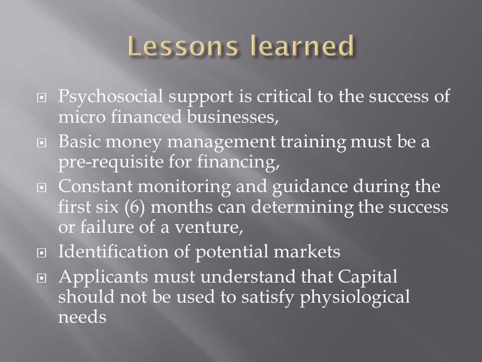  Psychosocial support is critical to the success of micro financed businesses,  Basic money management training must be a pre-requisite for financin