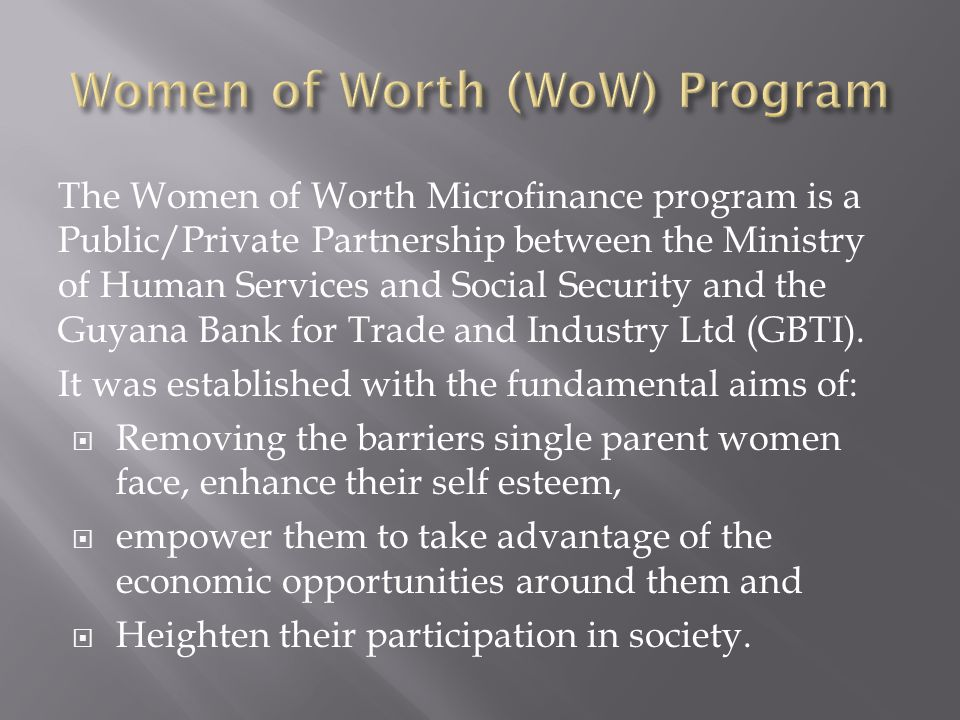 The Women of Worth Microfinance program is a Public/Private Partnership between the Ministry of Human Services and Social Security and the Guyana Bank for Trade and Industry Ltd (GBTI).