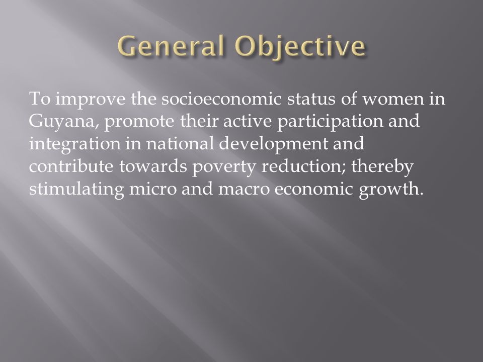 To improve the socioeconomic status of women in Guyana, promote their active participation and integration in national development and contribute towards poverty reduction; thereby stimulating micro and macro economic growth.