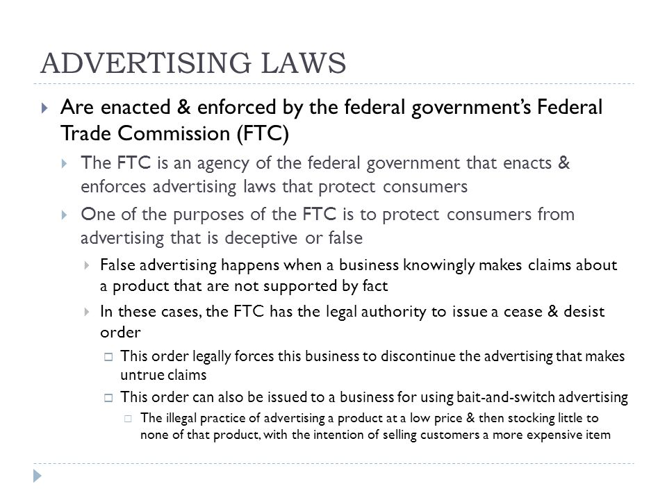 ADVERTISING LAWS  Are enacted & enforced by the federal government's Federal Trade Commission (FTC)  The FTC is an agency of the federal government that enacts & enforces advertising laws that protect consumers  One of the purposes of the FTC is to protect consumers from advertising that is deceptive or false  False advertising happens when a business knowingly makes claims about a product that are not supported by fact  In these cases, the FTC has the legal authority to issue a cease & desist order  This order legally forces this business to discontinue the advertising that makes untrue claims  This order can also be issued to a business for using bait-and-switch advertising  The illegal practice of advertising a product at a low price & then stocking little to none of that product, with the intention of selling customers a more expensive item