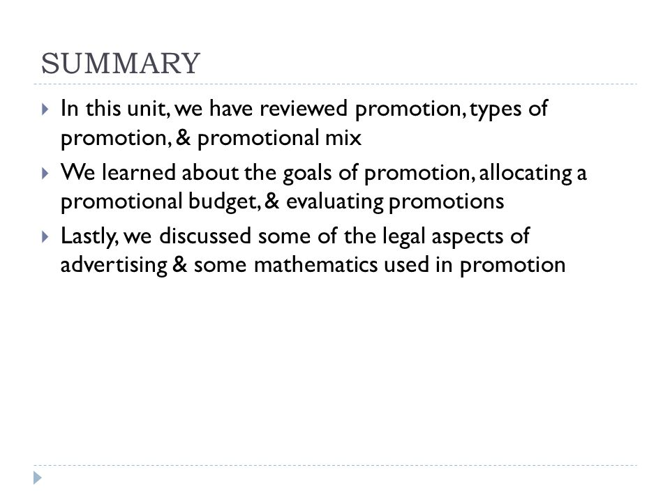 SUMMARY  In this unit, we have reviewed promotion, types of promotion, & promotional mix  We learned about the goals of promotion, allocating a promotional budget, & evaluating promotions  Lastly, we discussed some of the legal aspects of advertising & some mathematics used in promotion