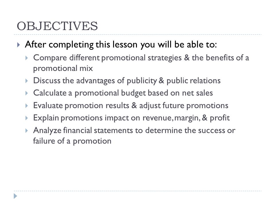 OBJECTIVES  After completing this lesson you will be able to:  Compare different promotional strategies & the benefits of a promotional mix  Discuss the advantages of publicity & public relations  Calculate a promotional budget based on net sales  Evaluate promotion results & adjust future promotions  Explain promotions impact on revenue, margin, & profit  Analyze financial statements to determine the success or failure of a promotion
