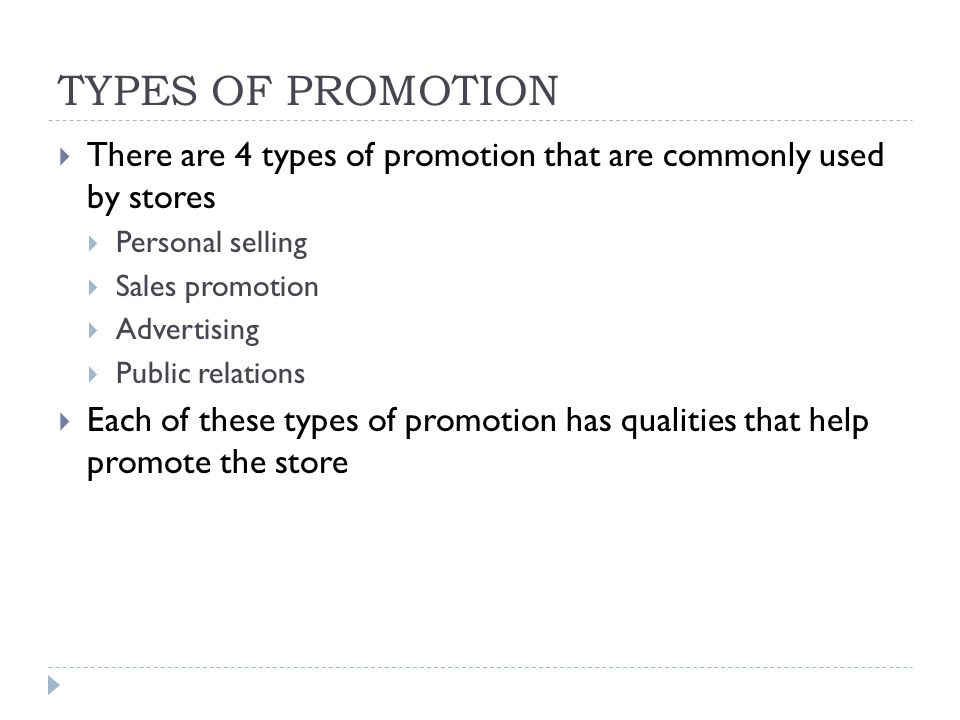 TYPES OF PROMOTION  There are 4 types of promotion that are commonly used by stores  Personal selling  Sales promotion  Advertising  Public relations  Each of these types of promotion has qualities that help promote the store