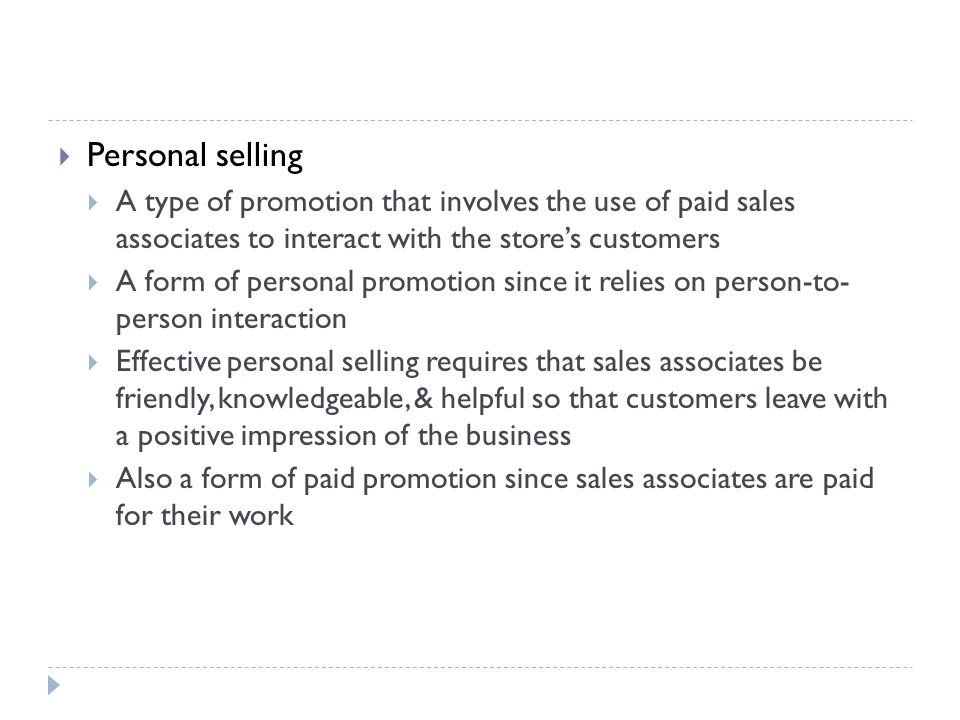  Personal selling  A type of promotion that involves the use of paid sales associates to interact with the store's customers  A form of personal promotion since it relies on person-to- person interaction  Effective personal selling requires that sales associates be friendly, knowledgeable, & helpful so that customers leave with a positive impression of the business  Also a form of paid promotion since sales associates are paid for their work