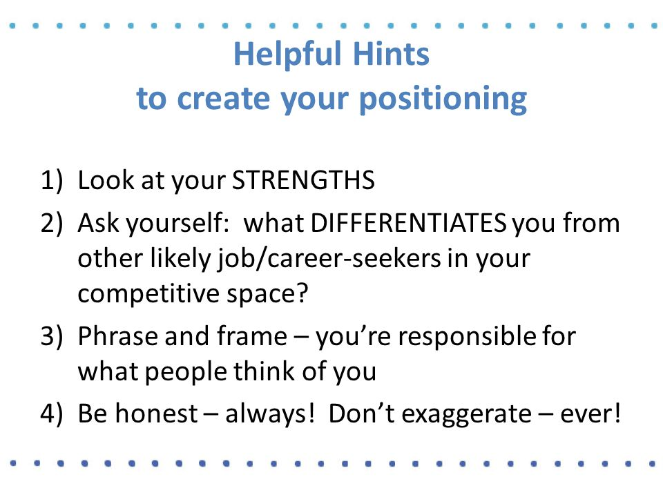 Helpful Hints to create your positioning 1)Look at your STRENGTHS 2)Ask yourself: what DIFFERENTIATES you from other likely job/career-seekers in your competitive space.