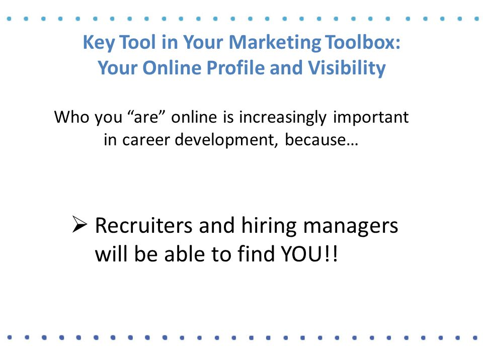 Key Tool in Your Marketing Toolbox: Your Online Profile and Visibility Who you are online is increasingly important in career development, because…  Recruiters and hiring managers will be able to find YOU!!