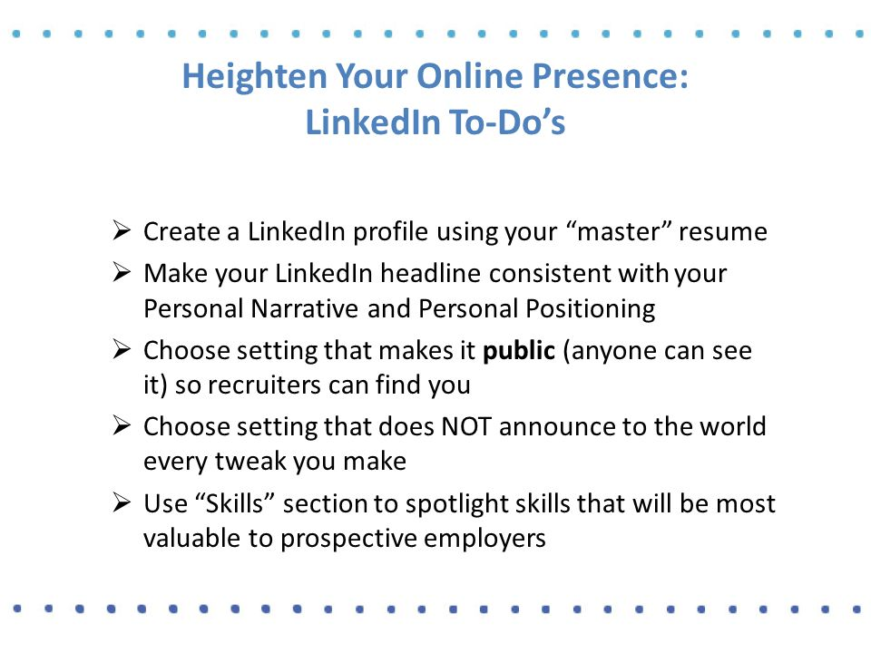 Heighten Your Online Presence: LinkedIn To-Do's  Create a LinkedIn profile using your master resume  Make your LinkedIn headline consistent with your Personal Narrative and Personal Positioning  Choose setting that makes it public (anyone can see it) so recruiters can find you  Choose setting that does NOT announce to the world every tweak you make  Use Skills section to spotlight skills that will be most valuable to prospective employers