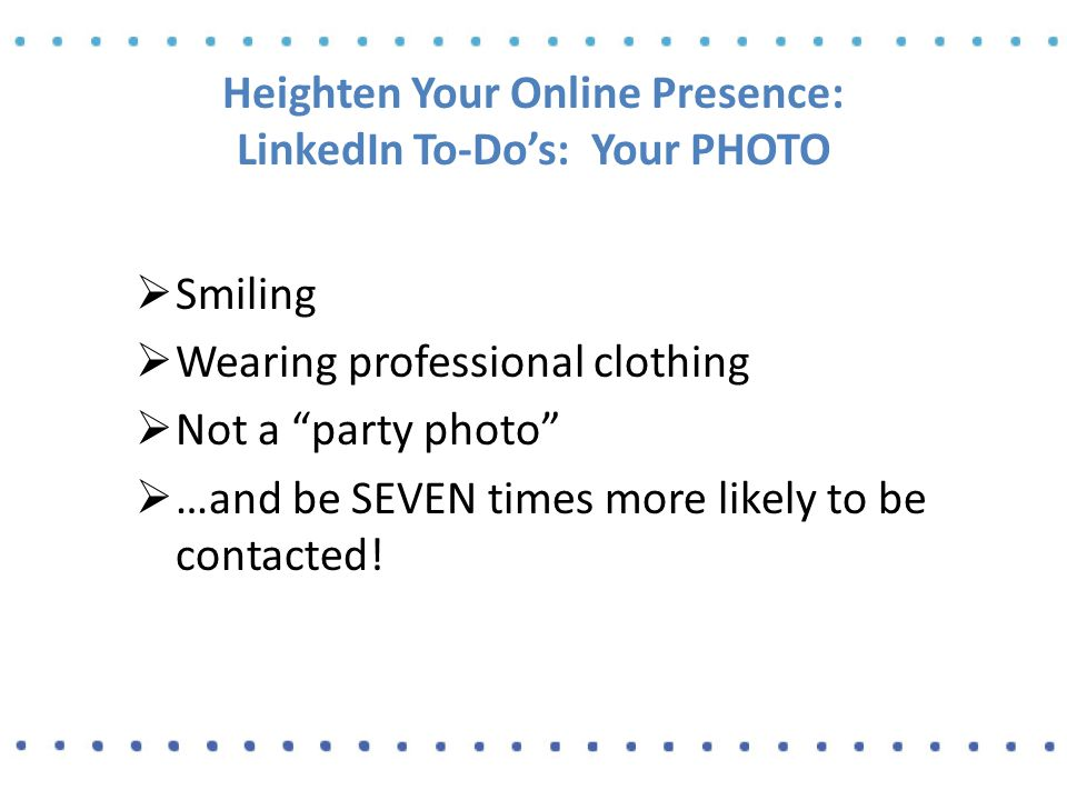 Heighten Your Online Presence: LinkedIn To-Do's: Your PHOTO  Smiling  Wearing professional clothing  Not a party photo  …and be SEVEN times more likely to be contacted!