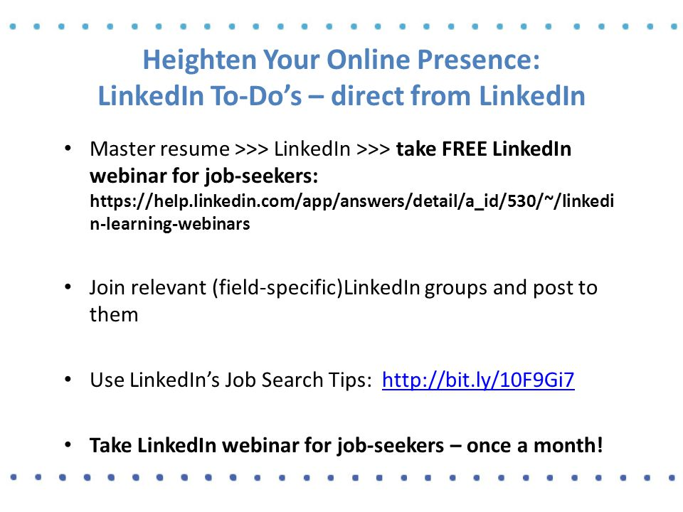 Heighten Your Online Presence: LinkedIn To-Do's – direct from LinkedIn Master resume >>> LinkedIn >>> take FREE LinkedIn webinar for job-seekers: https://help.linkedin.com/app/answers/detail/a_id/530/~/linkedi n-learning-webinars Join relevant (field-specific)LinkedIn groups and post to them Use LinkedIn's Job Search Tips: http://bit.ly/10F9Gi7http://bit.ly/10F9Gi7 Take LinkedIn webinar for job-seekers – once a month!