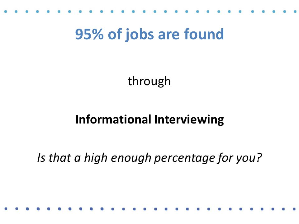95% of jobs are found through Informational Interviewing Is that a high enough percentage for you
