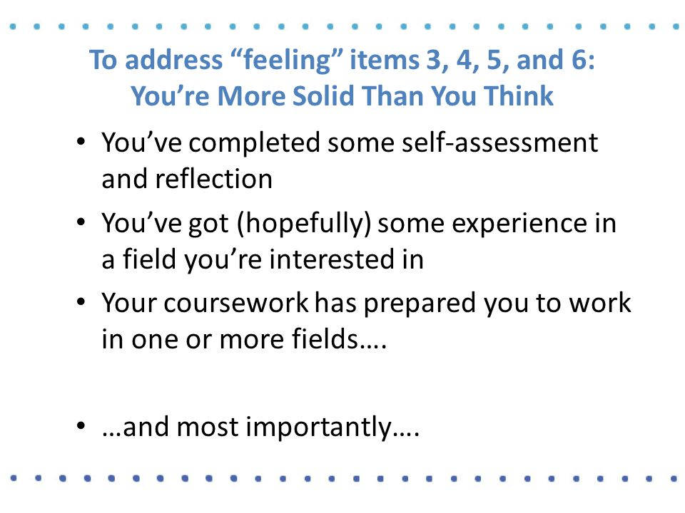 To address feeling items 3, 4, 5, and 6: You're More Solid Than You Think You've completed some self-assessment and reflection You've got (hopefully) some experience in a field you're interested in Your coursework has prepared you to work in one or more fields….