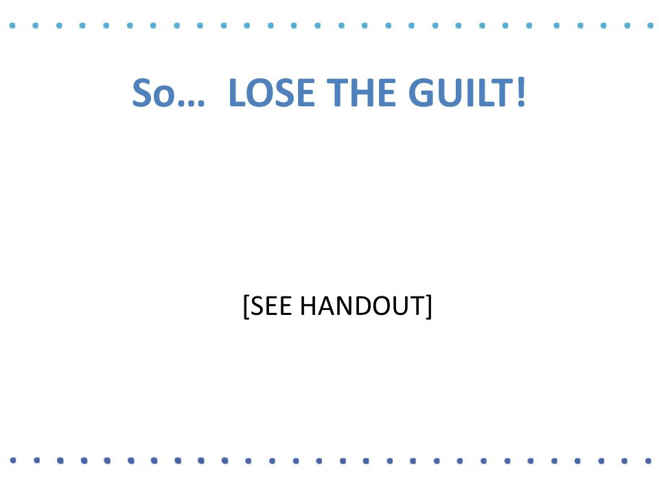 So… LOSE THE GUILT! [SEE HANDOUT]