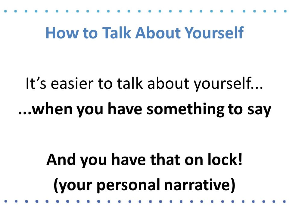 How to Talk About Yourself It's easier to talk about yourself......when you have something to say And you have that on lock.