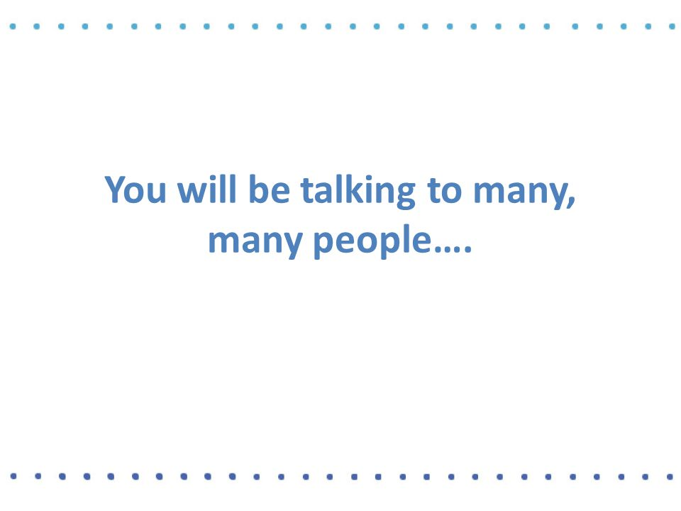 You will be talking to many, many people….