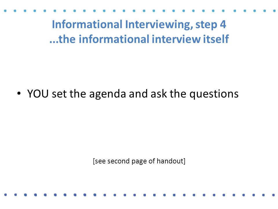 Informational Interviewing, step 4...the informational interview itself YOU set the agenda and ask the questions [see second page of handout]