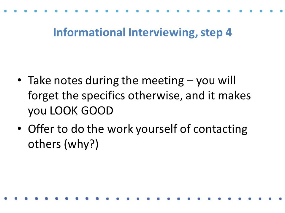Informational Interviewing, step 4 Take notes during the meeting – you will forget the specifics otherwise, and it makes you LOOK GOOD Offer to do the work yourself of contacting others (why )