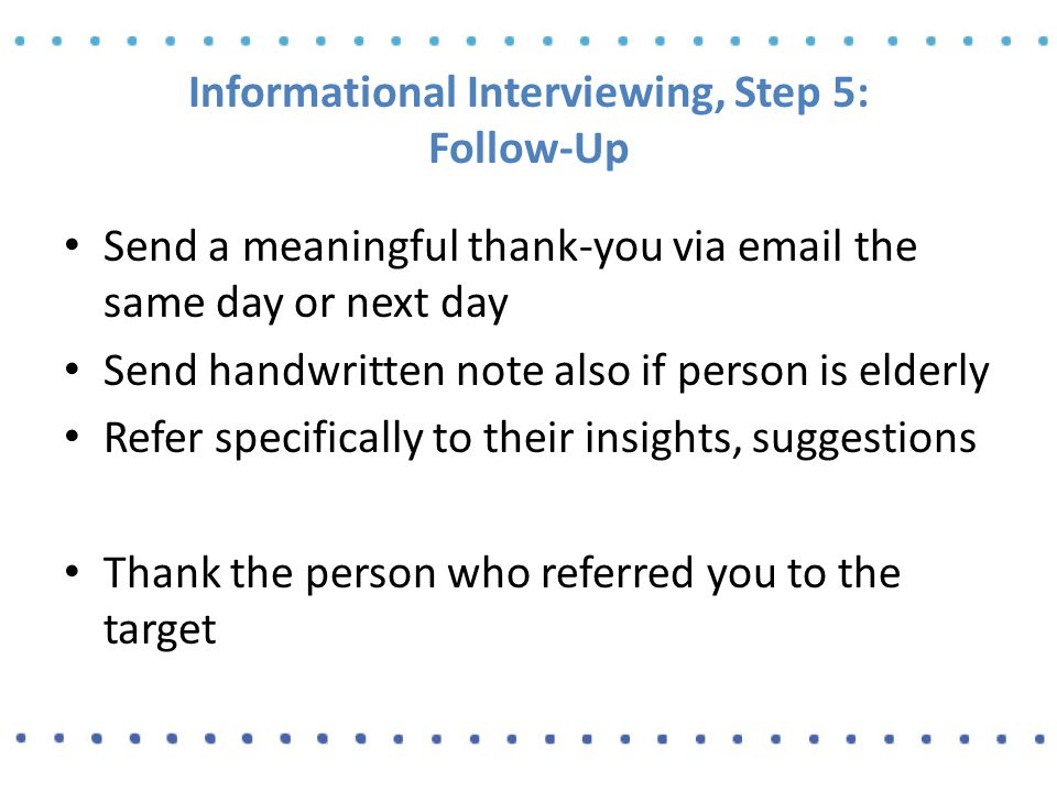 Informational Interviewing, Step 5: Follow-Up Send a meaningful thank-you via email the same day or next day Send handwritten note also if person is elderly Refer specifically to their insights, suggestions Thank the person who referred you to the target