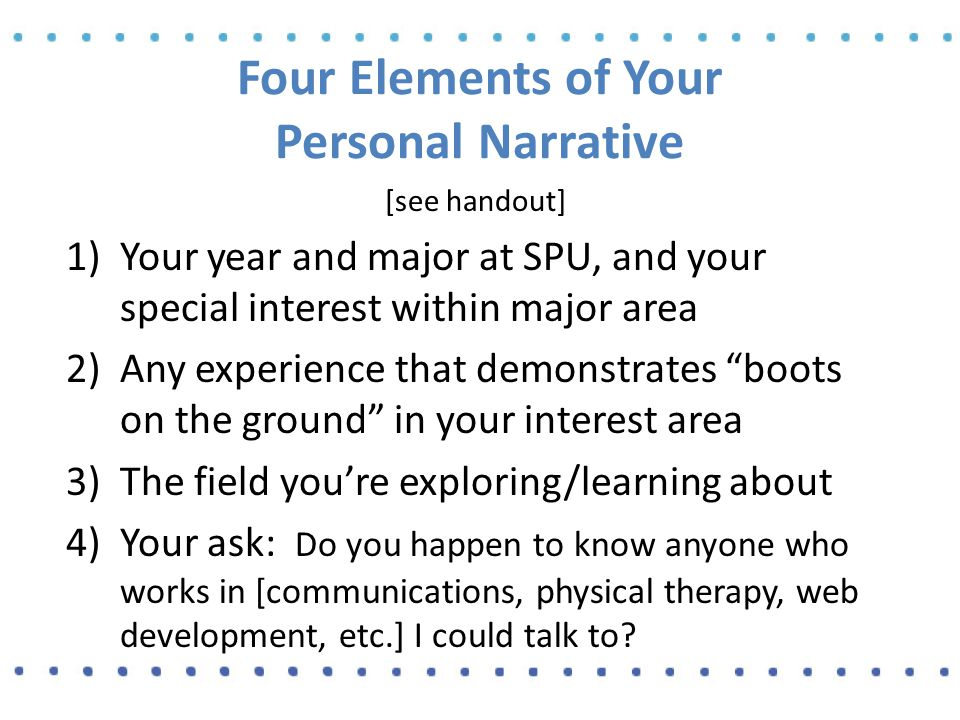 Informational Interviewing, step 4 Your objective is to learn 4 things: 1)What was your path to the work you're doing now.
