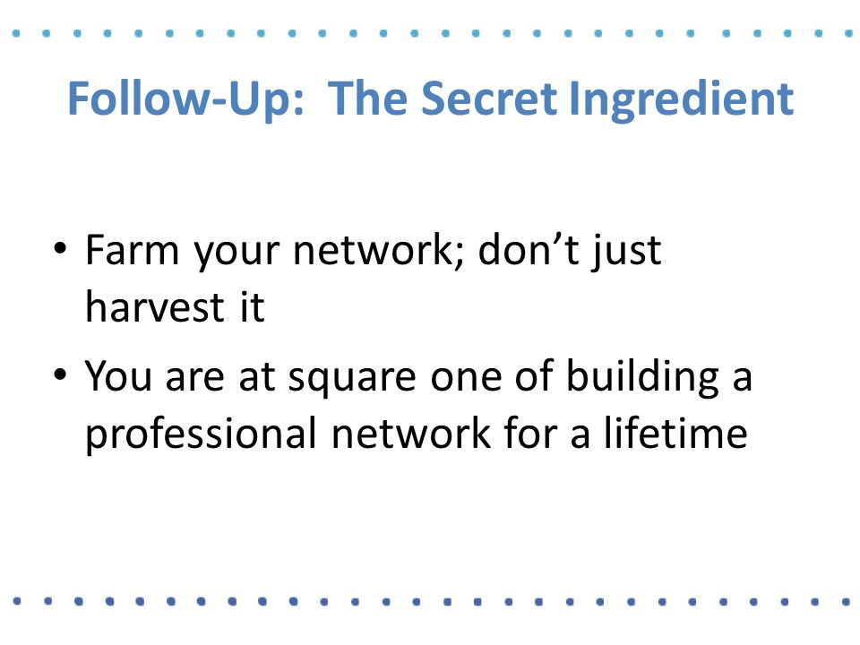 Follow-Up: The Secret Ingredient Farm your network; don't just harvest it You are at square one of building a professional network for a lifetime