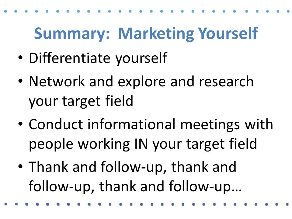 Summary: Marketing Yourself Differentiate yourself Network and explore and research your target field Conduct informational meetings with people working IN your target field Thank and follow-up, thank and follow-up, thank and follow-up…
