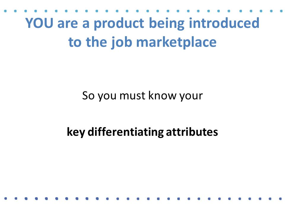 YOU are a product being introduced to the job marketplace So you must know your key differentiating attributes
