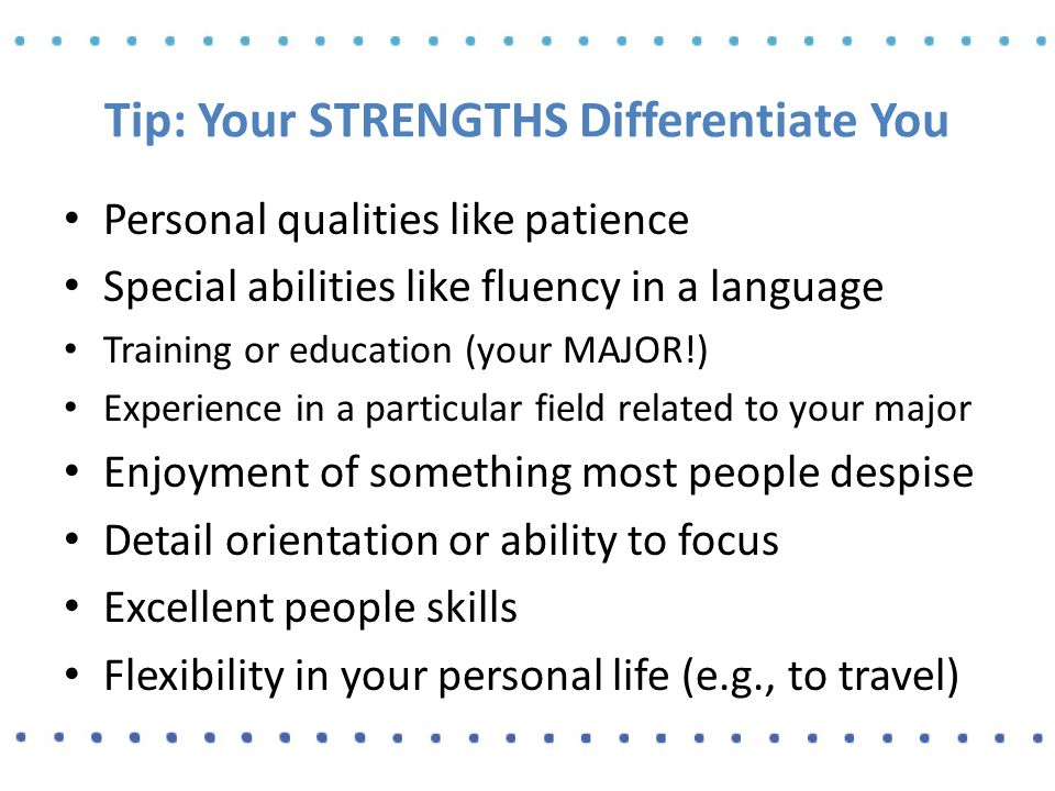 Tip: Your STRENGTHS Differentiate You Personal qualities like patience Special abilities like fluency in a language Training or education (your MAJOR!) Experience in a particular field related to your major Enjoyment of something most people despise Detail orientation or ability to focus Excellent people skills Flexibility in your personal life (e.g., to travel)