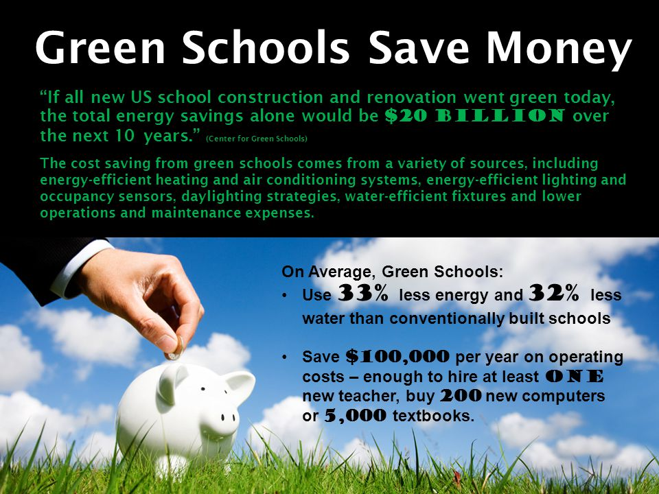 Green Schools Save Money If all new US school construction and renovation went green today, the total energy savings alone would be $20 billion over the next 10 years. (Center for Green Schools) The cost saving from green schools comes from a variety of sources, including energy-efficient heating and air conditioning systems, energy-efficient lighting and occupancy sensors, daylighting strategies, water-efficient fixtures and lower operations and maintenance expenses.
