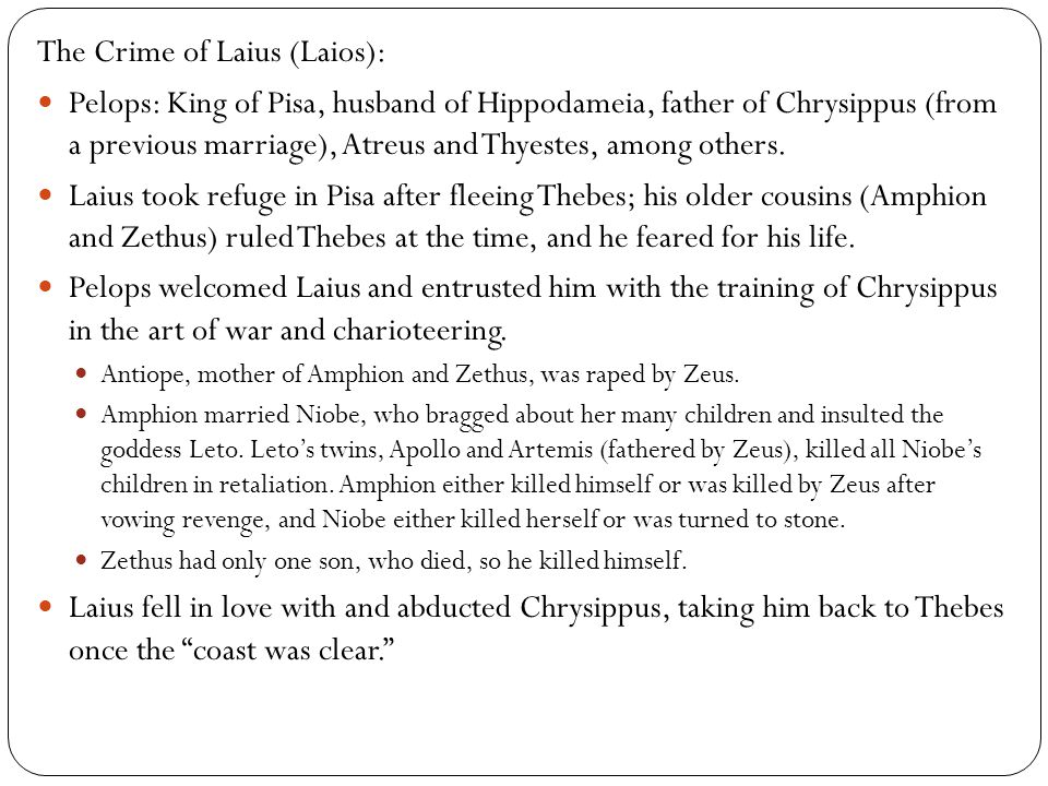 The Crime of Laius (Laios): Pelops: King of Pisa, husband of Hippodameia, father of Chrysippus (from a previous marriage), Atreus and Thyestes, among others.