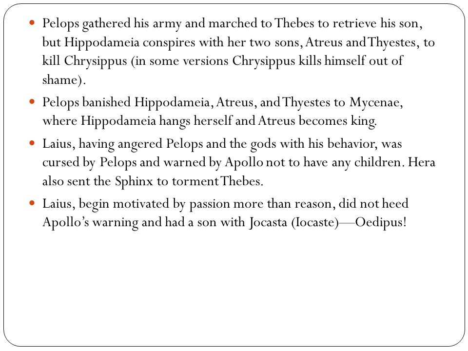 Pelops gathered his army and marched to Thebes to retrieve his son, but Hippodameia conspires with her two sons, Atreus and Thyestes, to kill Chrysippus (in some versions Chrysippus kills himself out of shame).