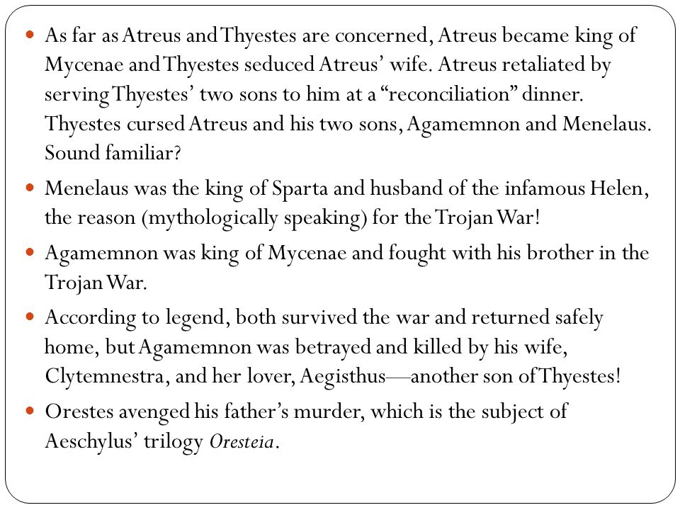 As far as Atreus and Thyestes are concerned, Atreus became king of Mycenae and Thyestes seduced Atreus' wife. Atreus retaliated by serving Thyestes' t