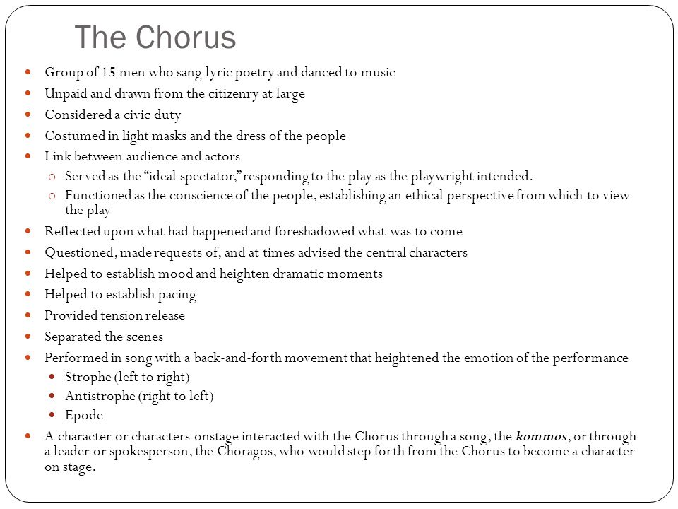 The Chorus Group of 15 men who sang lyric poetry and danced to music Unpaid and drawn from the citizenry at large Considered a civic duty Costumed in light masks and the dress of the people Link between audience and actors o Served as the ideal spectator, responding to the play as the playwright intended.