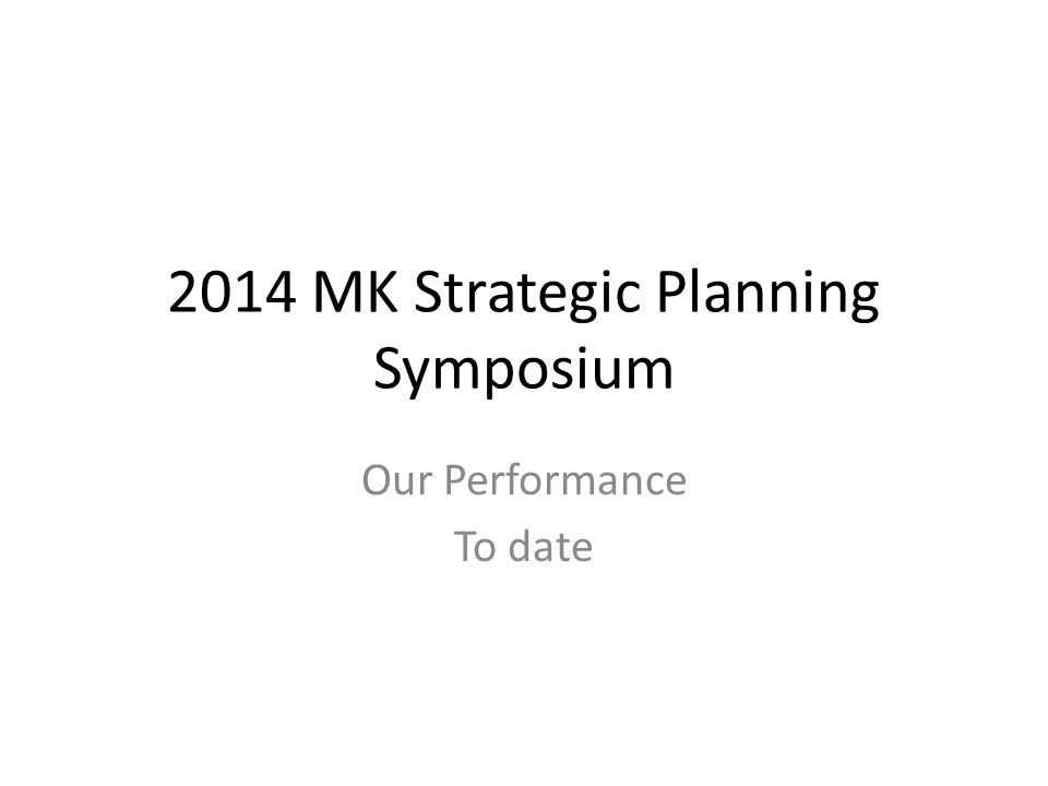 2014 MK Strategic Planning Symposium Our Performance To date