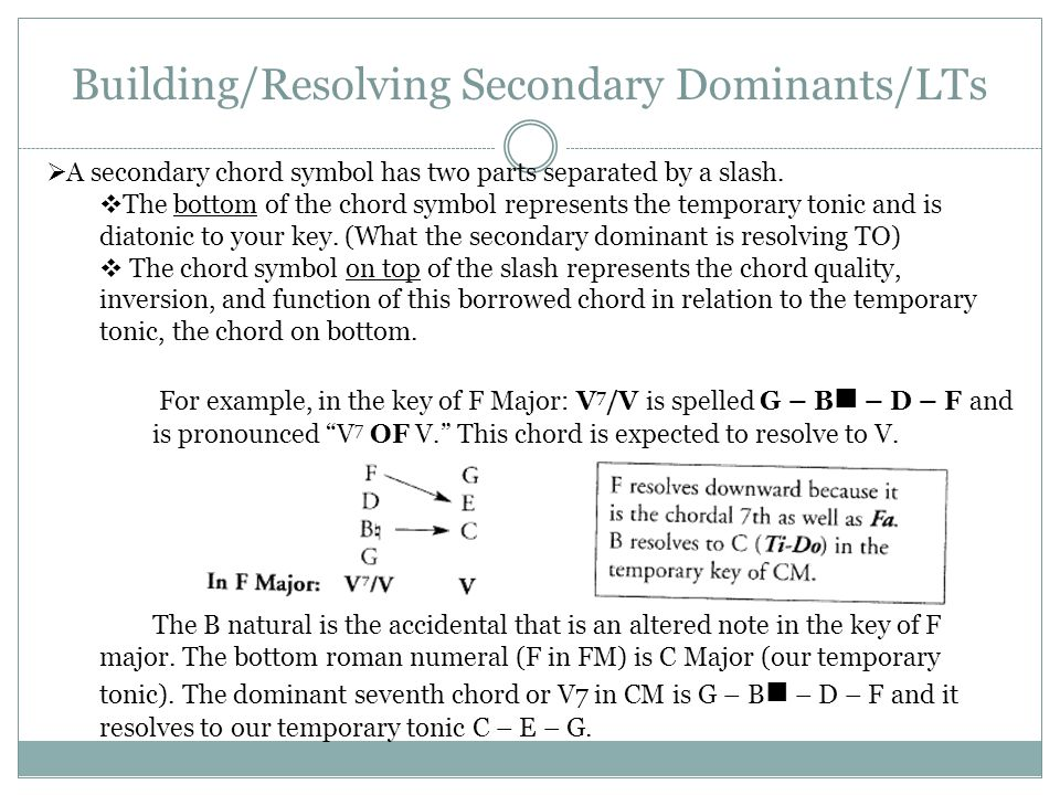 Building/Resolving Secondary Dominants/LTs  A secondary chord symbol has two parts separated by a slash.