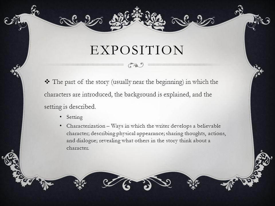 EXPOSITION  The part of the story (usually near the beginning) in which the characters are introduced, the background is explained, and the setting i