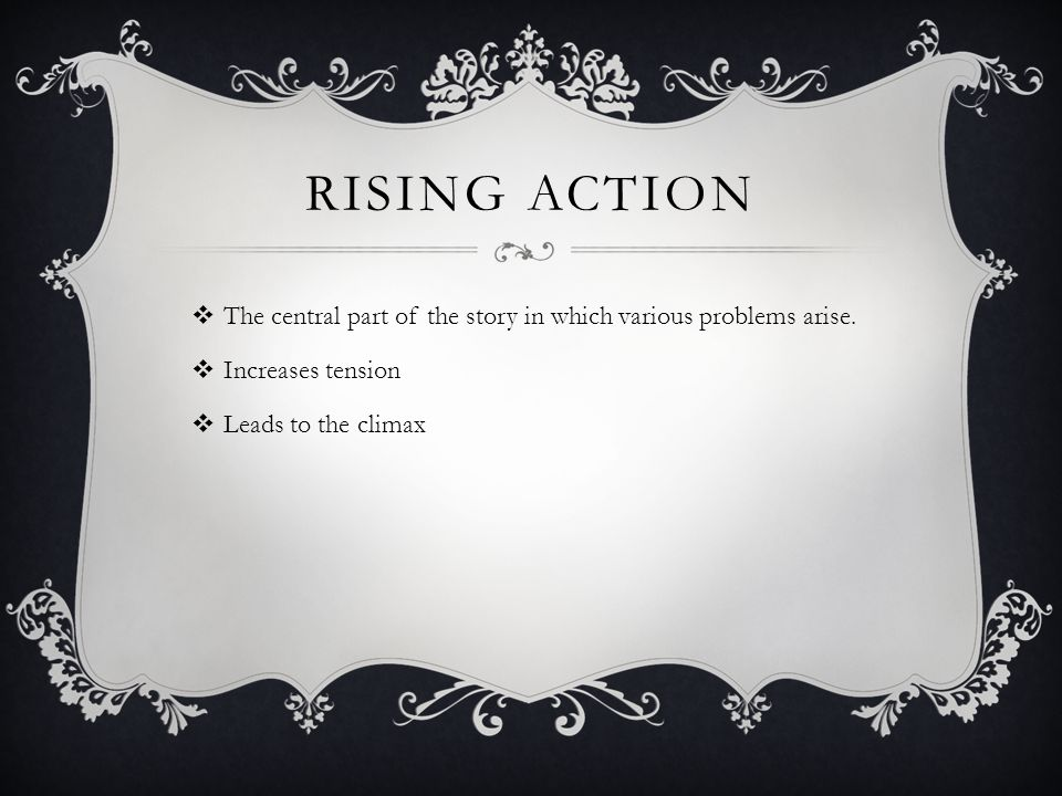 RISING ACTION  The central part of the story in which various problems arise.  Increases tension  Leads to the climax