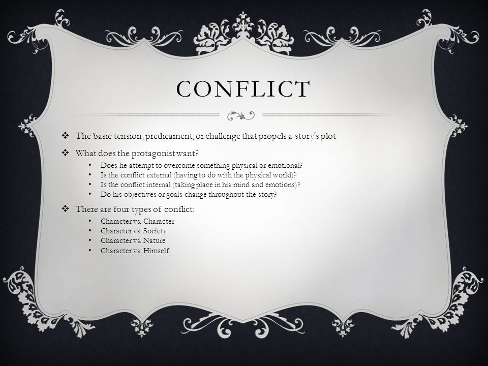 CONFLICT  The basic tension, predicament, or challenge that propels a story's plot  What does the protagonist want? Does he attempt to overcome some