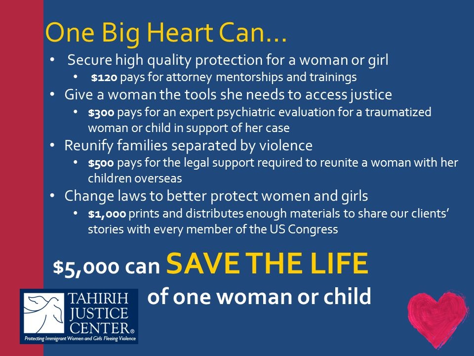 Protecting Immigrant Women and Girls Fleeing Violence One Big Heart Can… Secure high quality protection for a woman or girl $120 pays for attorney mentorships and trainings Give a woman the tools she needs to access justice $300 pays for an expert psychiatric evaluation for a traumatized woman or child in support of her case Reunify families separated by violence $500 pays for the legal support required to reunite a woman with her children overseas Change laws to better protect women and girls $1,000 prints and distributes enough materials to share our clients' stories with every member of the US Congress $5,000 can SAVE THE LIFE of one woman or child