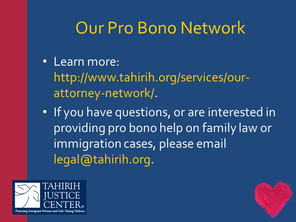 Protecting Immigrant Women and Girls Fleeing Violence Our Pro Bono Network Learn more: http://www.tahirih.org/services/our- attorney-network/.