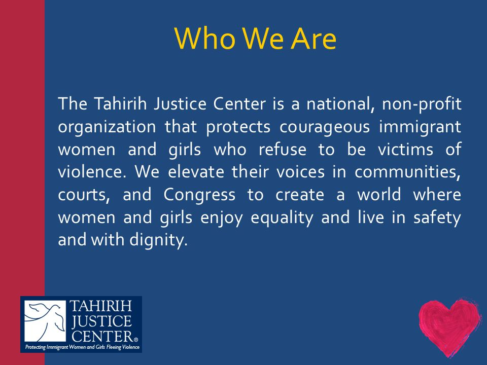 Protecting Immigrant Women and Girls Fleeing Violence The Tahirih Justice Center is a national, non-profit organization that protects courageous immigrant women and girls who refuse to be victims of violence.
