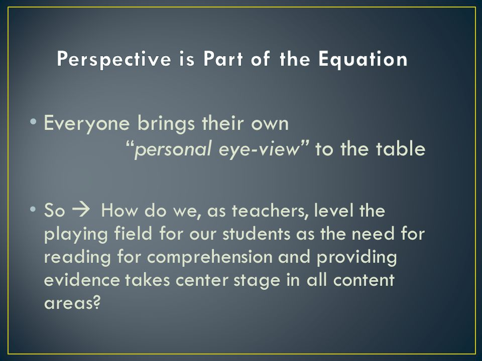 Everyone brings their own personal eye-view to the table So  How do we, as teachers, level the playing field for our students as the need for reading for comprehension and providing evidence takes center stage in all content areas