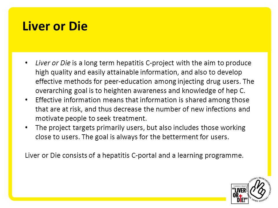 Liver or Die Liver or Die is a long term hepatitis C-project with the aim to produce high quality and easily attainable information, and also to develop effective methods for peer-education among injecting drug users.