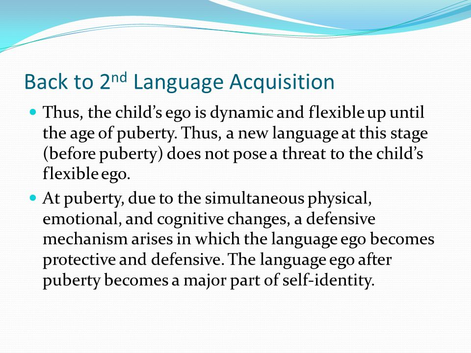 Back to 2 nd Language Acquisition Thus, the child's ego is dynamic and flexible up until the age of puberty.