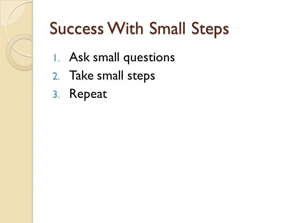 Success With Small Steps 1. Ask small questions 2. Take small steps 3. Repeat