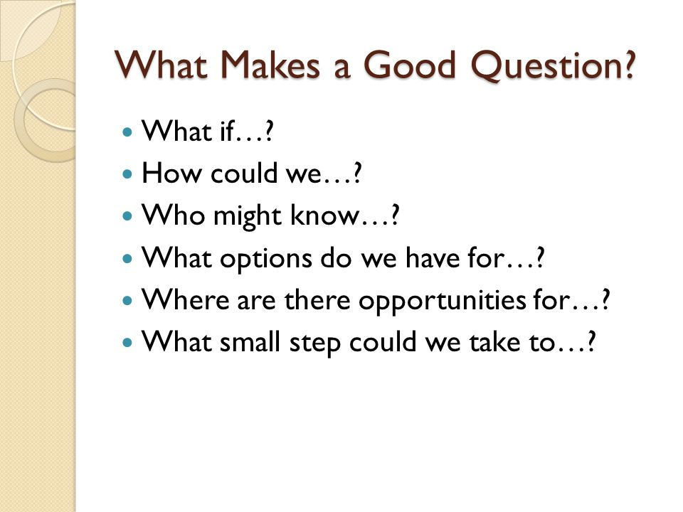 What Makes a Good Question.What if…. How could we….