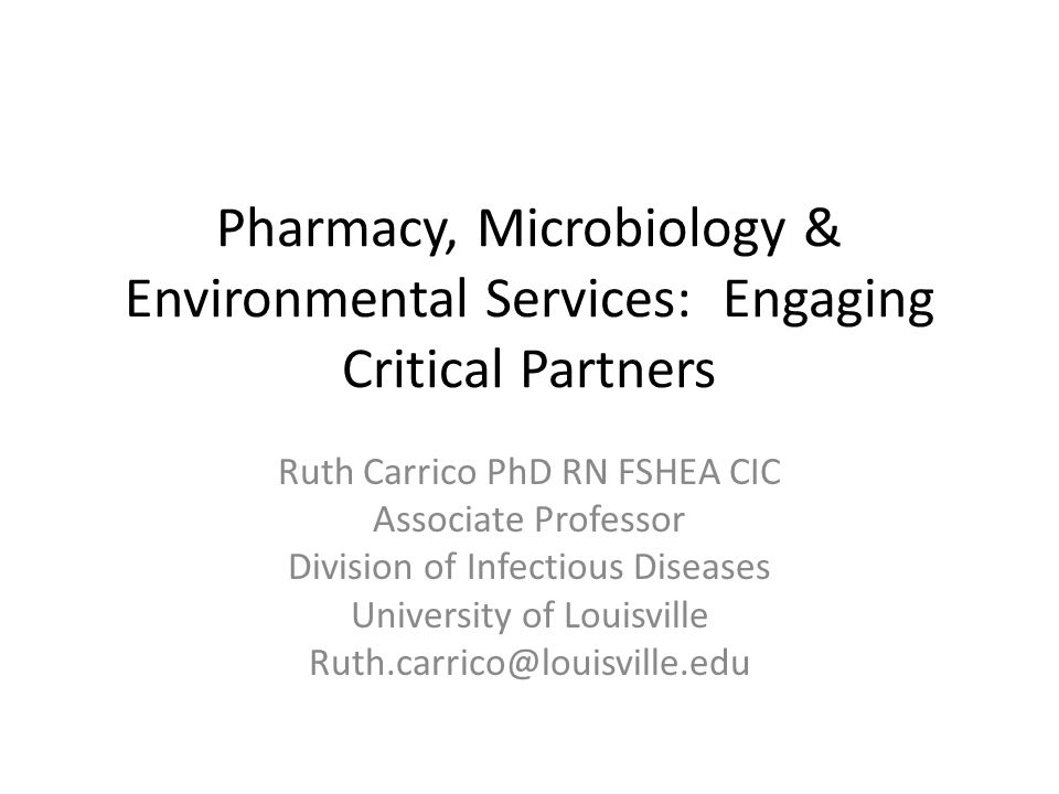 Pharmacy, Microbiology & Environmental Services: Engaging Critical Partners Ruth Carrico PhD RN FSHEA CIC Associate Professor Division of Infectious Diseases University of Louisville Ruth.carrico@louisville.edu