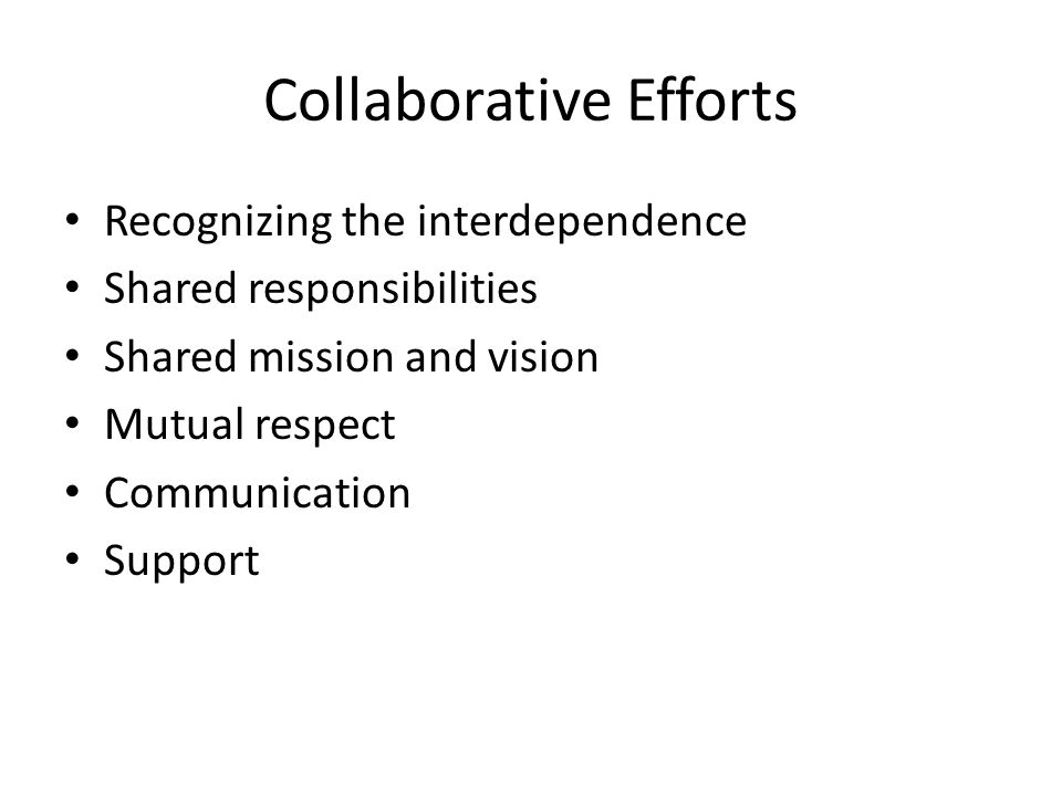 Collaborative Efforts Recognizing the interdependence Shared responsibilities Shared mission and vision Mutual respect Communication Support