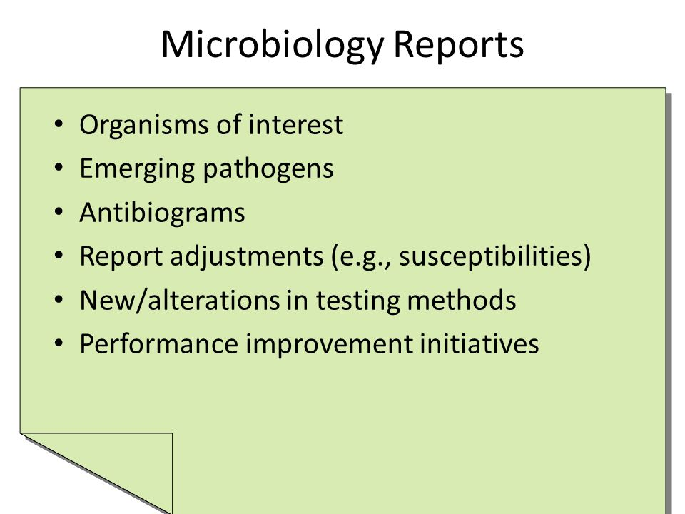 Microbiology Reports Organisms of interest Emerging pathogens Antibiograms Report adjustments (e.g., susceptibilities) New/alterations in testing methods Performance improvement initiatives Organisms of interest Emerging pathogens Antibiograms Report adjustments (e.g., susceptibilities) New/alterations in testing methods Performance improvement initiatives
